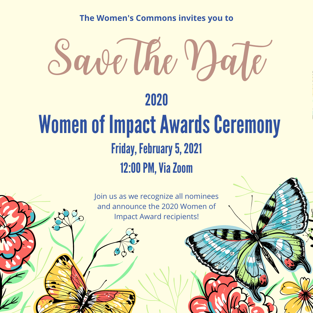 The Women's Commons invites you to Save the Date, 2020 Women of Impact Awards Ceremony, Friday, Feb 5, 2021, 12PM via Zoom,  Join us as we recognize all nominees and announce the 2020 Women of Impact