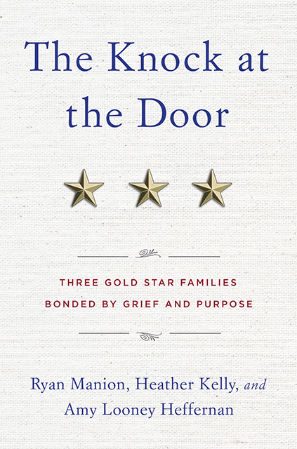 The Knock at the Door Three Gold Star Families Bonded by Grief and Purpose Ryan Manion, Heather Kelly, and Amy Looney Heffernan