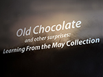 "<p>Old Chocolate and Other Surprises: Learning from the May Collection<br />Title panel on the back wall of the May Gallery, Serra Hall 214A.</p><p style=""text-align: right;""><em>Photograph by Rose Tyson.</em></p>"
