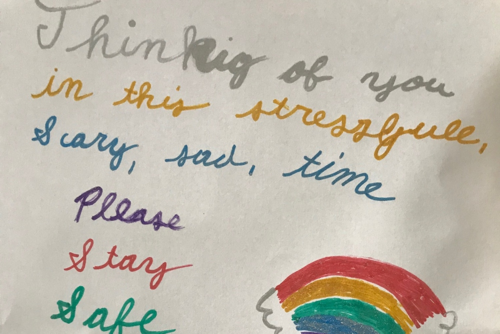 """Letter from fourth grader with a hand-drawn rainbow that says """"Thinking of you in this stressful, scary, sad time. Please stay safe."""""""