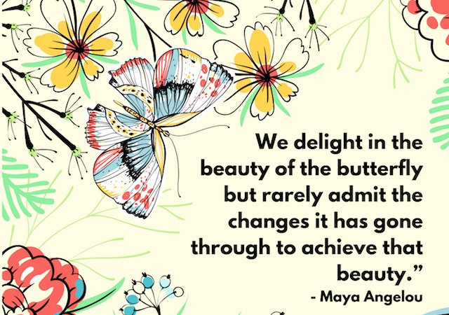 """We delight in the beauty of the butterfly but rarely admit the changes it has gone through to achieve that beauty."" - Maya Angelou"
