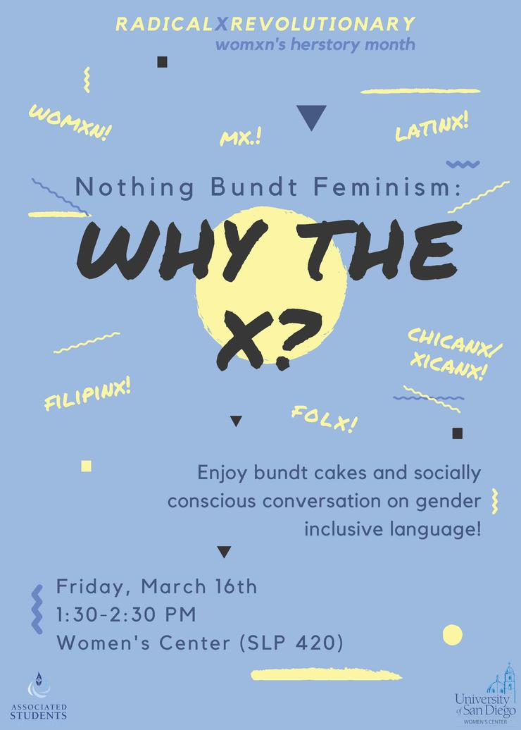 Nothing Bundt Feminism: Why The X? Enjoy bundt cake and socially conscious conversation on gender inclusive language! Friday, 3/16/18, 1:30-2:30pm, Women's Center SLP 420