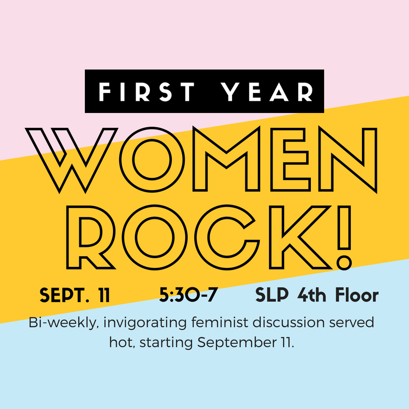 First Year Women Rock! 9/11, 5:30-7pm, SLP 4th Floor - Bi-weekly invigorating feminist discussion served hot.
