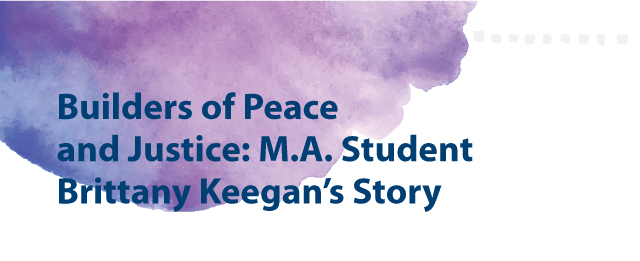 Builders of Peace and Justice: M.A. Student Brittany Keegan's Story