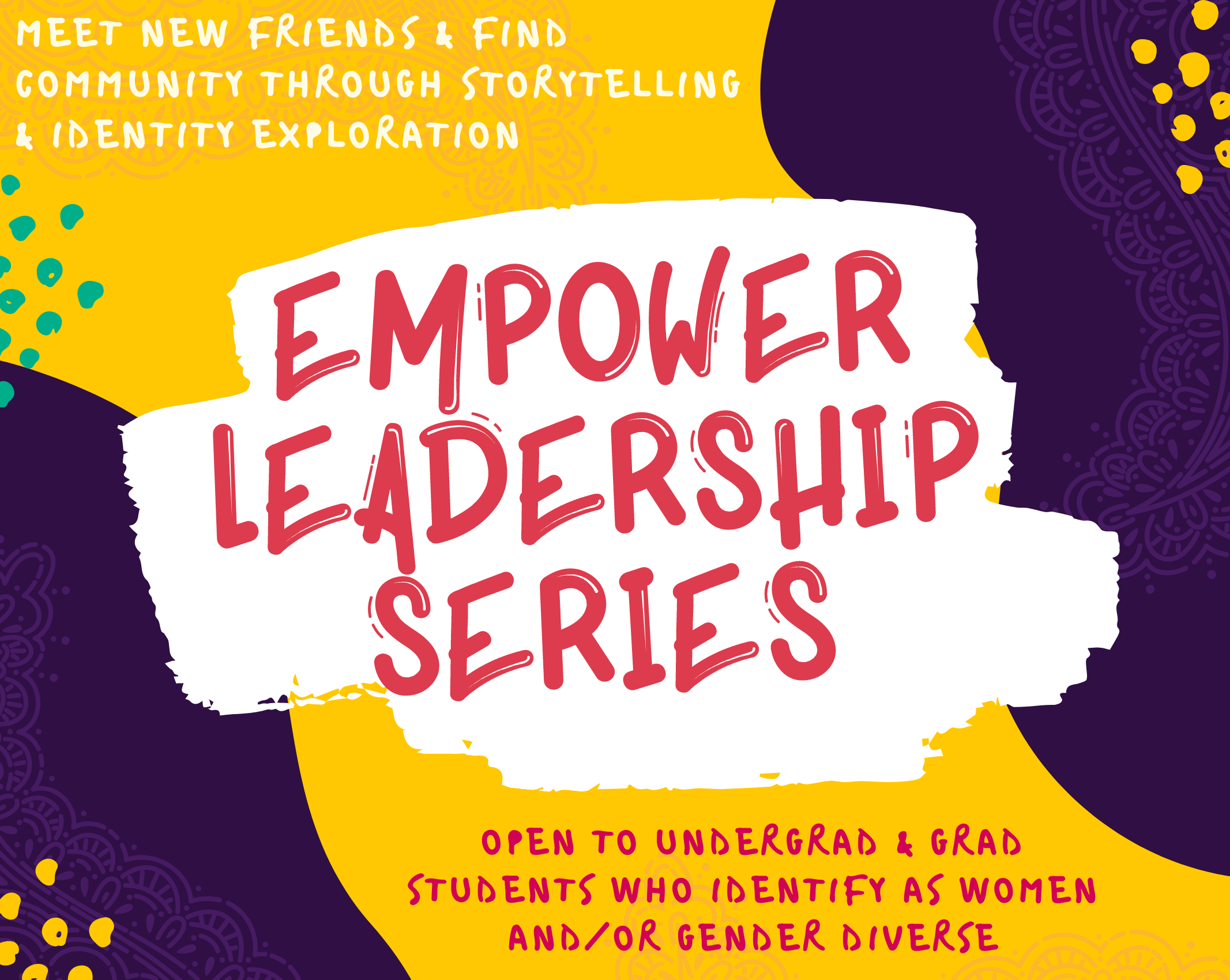 Meet new friends and find community through storytelling and identity exploration! Empower Leadership Series, Open to all undergraduate and graduate students who identify as women and/or gender divers
