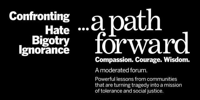 Confronting Hate, Bigotry, Ignorance...A Path Forward. Compassion. Courage. Wisdom.  A moderated forum.  Powerful lessons from communities that are turning tragedy into a mission of tolerance.