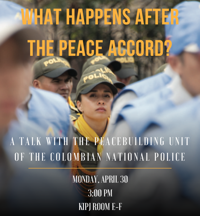 What happens after the peace accord? A talk with the peacebuilding unit of the Colombian National Police. Monday, April 30, 3 p.m. Kroc IPJ Room E-F.
