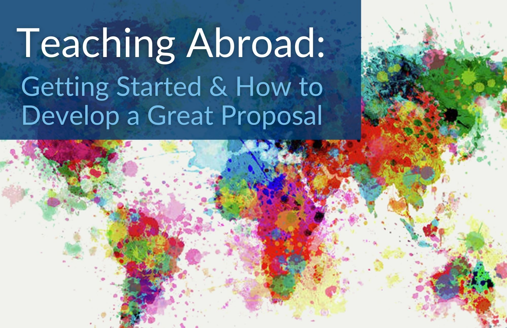"background image of world map in watercolors with text that reads ""teaching abroad: getting started and how to develop a great proposal"""
